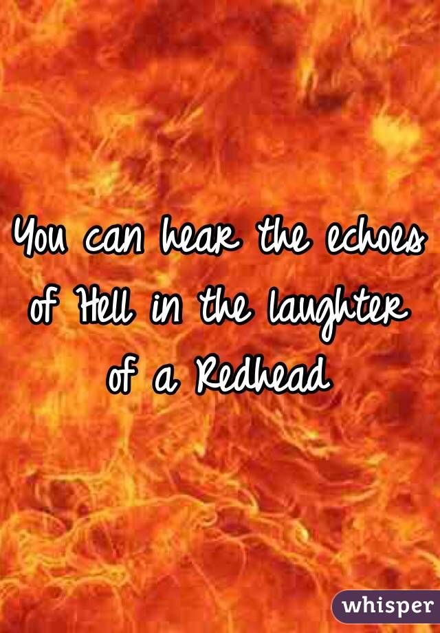 You can hear the echoes of Hell in the laughter of a Redhead