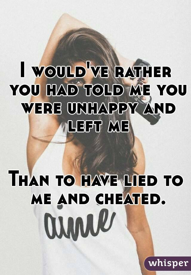I would've rather you had told me you were unhappy and left me   Than to have lied to me and cheated.
