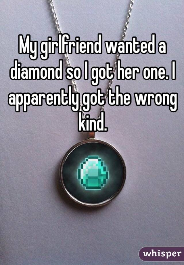 My girlfriend wanted a diamond so I got her one. I apparently got the wrong kind.