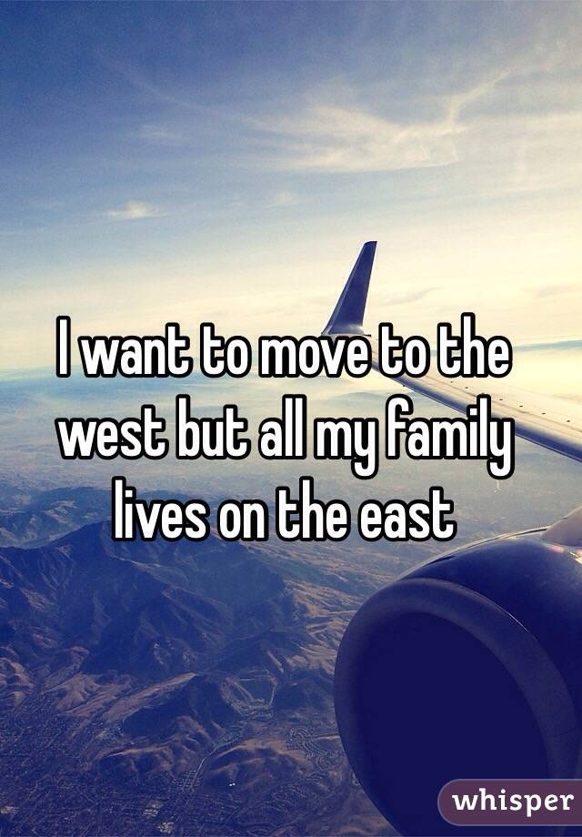 I want to move to the west but all my family lives on the east