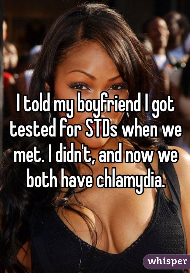 I told my boyfriend I got tested for STDs when we met. I didn't, and now we both have chlamydia.