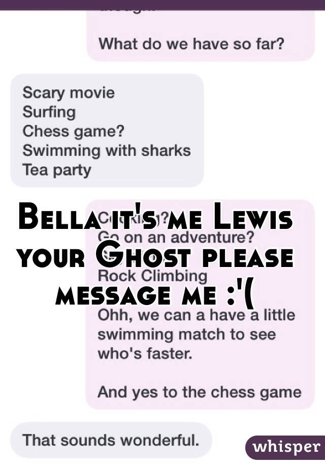 Bella it's me Lewis your Ghost please message me :'(
