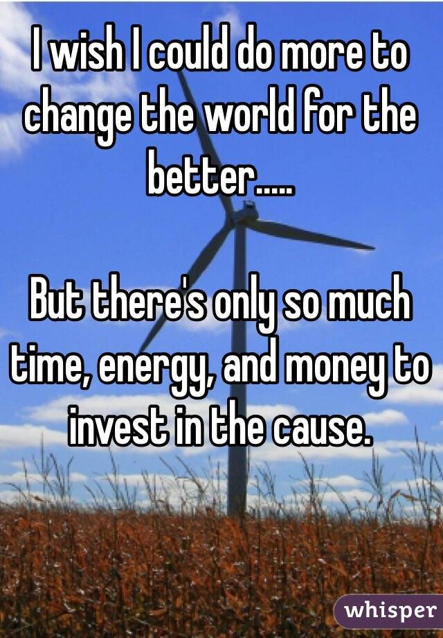 I wish I could do more to change the world for the better.....  But there's only so much time, energy, and money to invest in the cause.