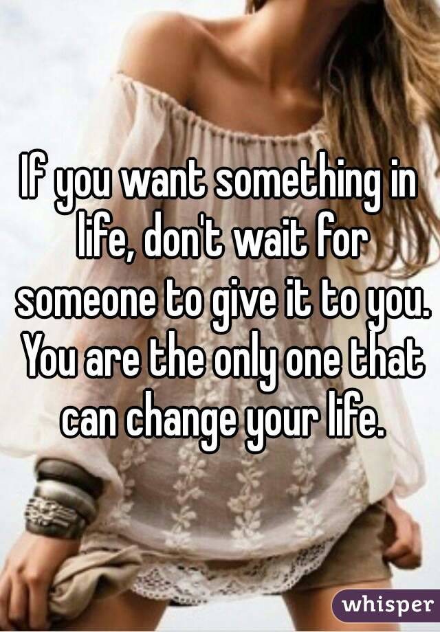 If you want something in life, don't wait for someone to give it to you. You are the only one that can change your life.