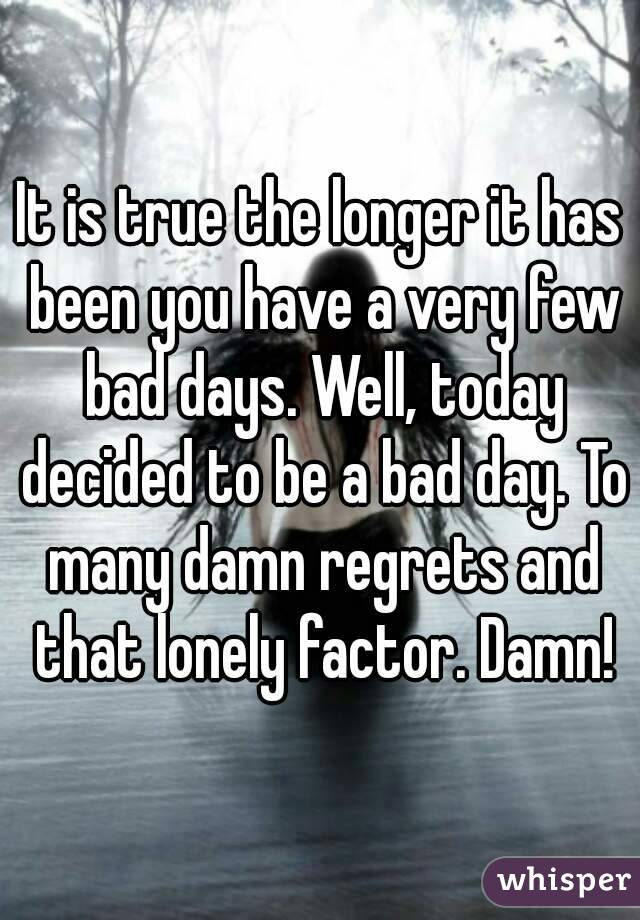It is true the longer it has been you have a very few bad days. Well, today decided to be a bad day. To many damn regrets and that lonely factor. Damn!