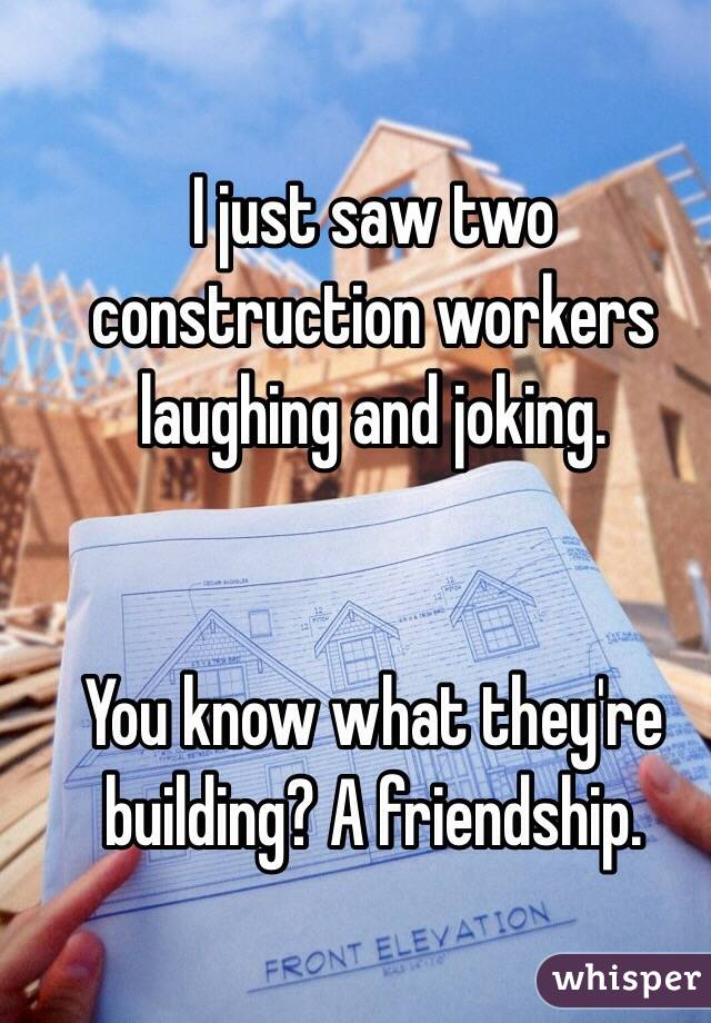 I just saw two construction workers laughing and joking.    You know what they're building? A friendship.