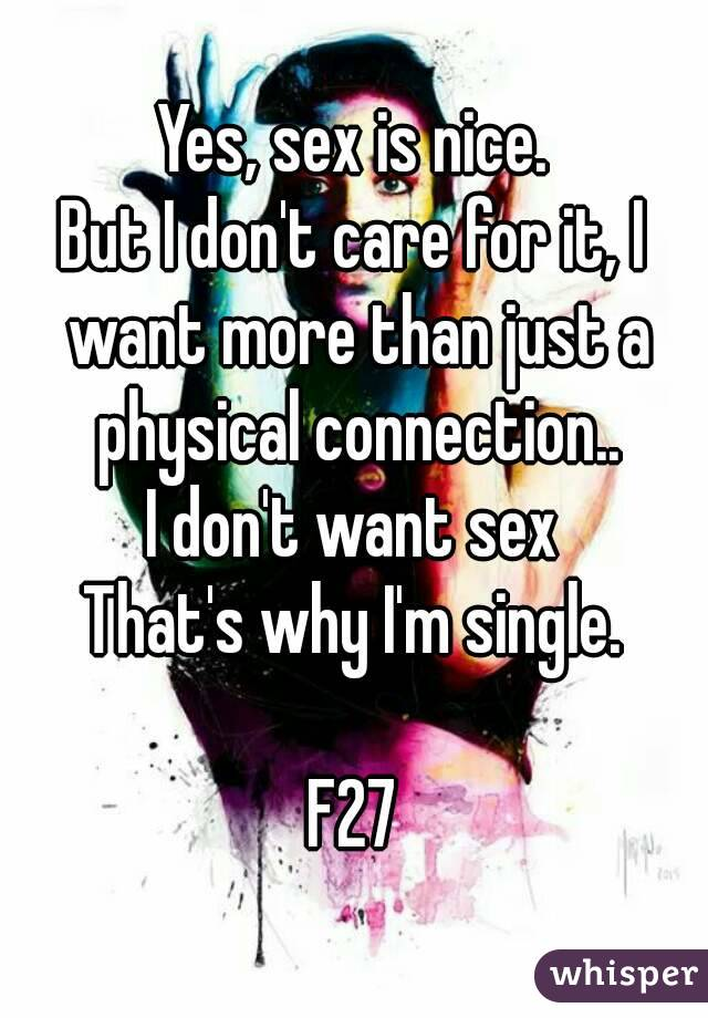 Yes, sex is nice. But I don't care for it, I want more than just a physical connection.. I don't want sex That's why I'm single.  F27