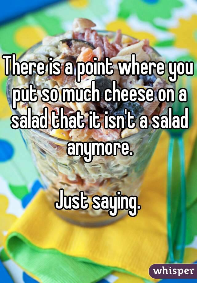 There is a point where you put so much cheese on a salad that it isn't a salad anymore.  Just saying.