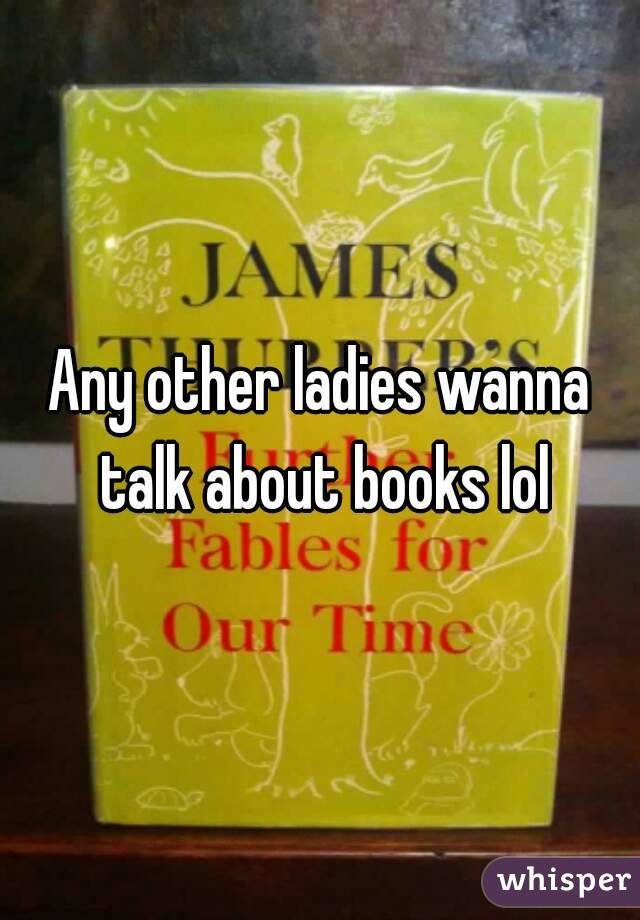 Any other ladies wanna talk about books lol
