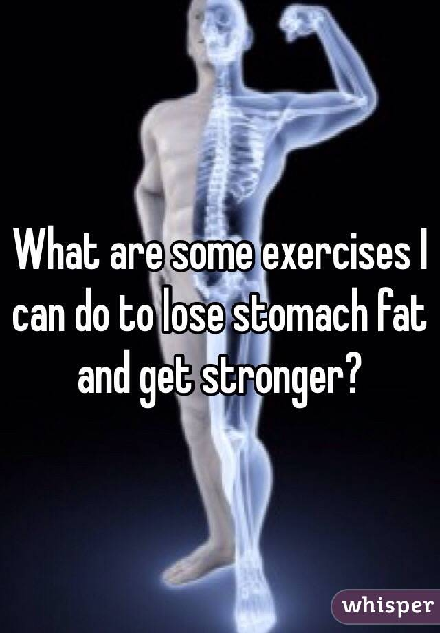 What are some exercises I can do to lose stomach fat and get stronger?