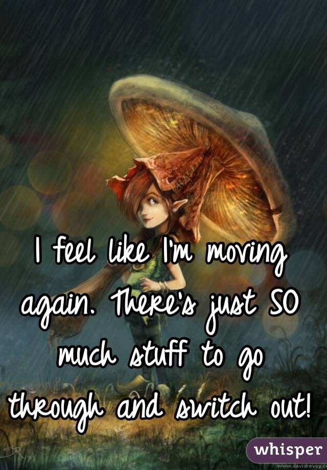 I feel like I'm moving again. There's just SO much stuff to go through and switch out!