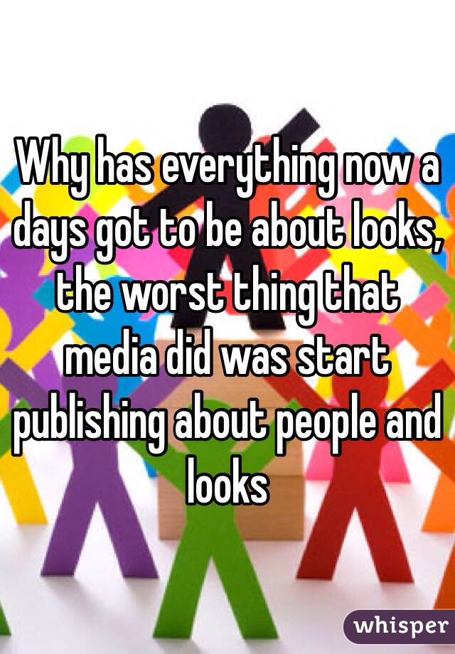 Why has everything now a days got to be about looks, the worst thing that media did was start publishing about people and looks