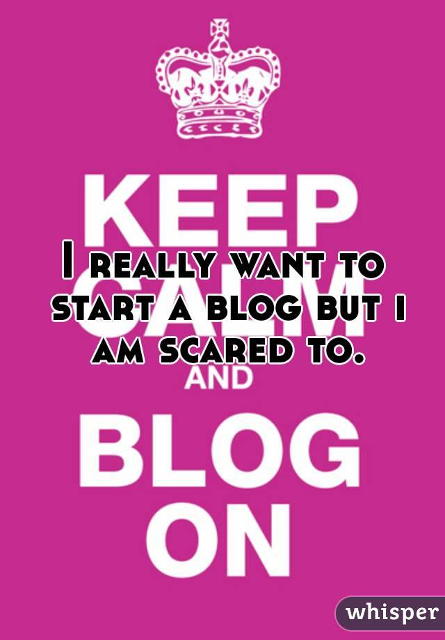 I really want to start a blog but i am scared to.