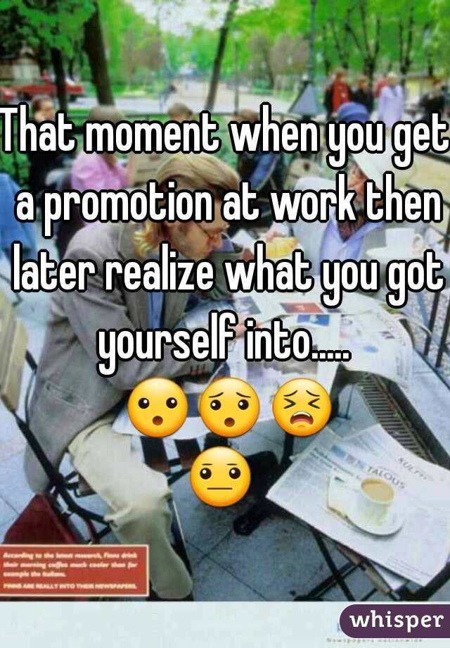 That moment when you get a promotion at work then later realize what you got yourself into.....  😮😯😣😐