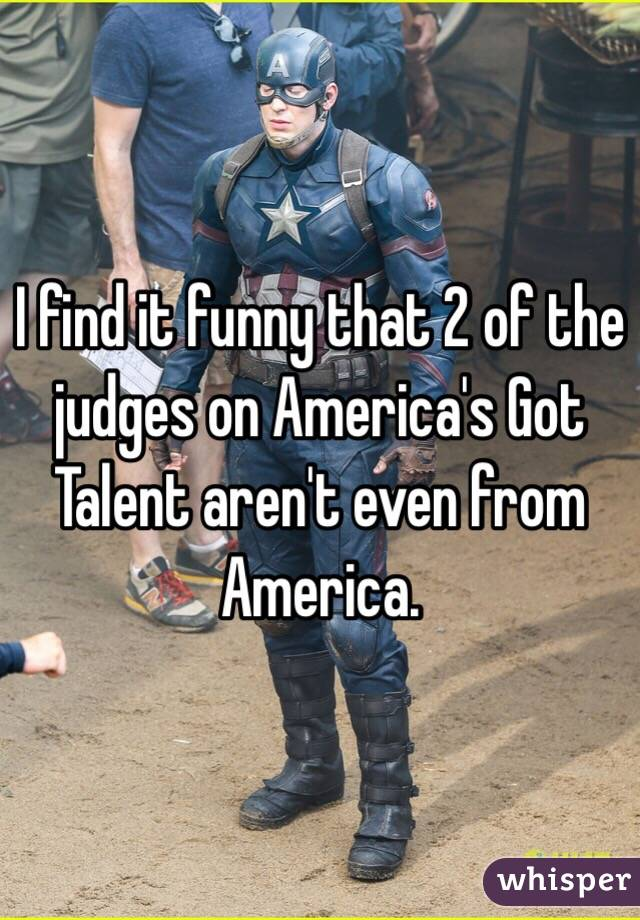I find it funny that 2 of the judges on America's Got Talent aren't even from America.