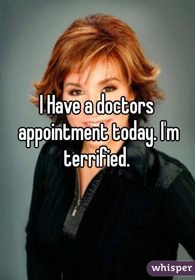 I Have a doctors appointment today. I'm terrified.