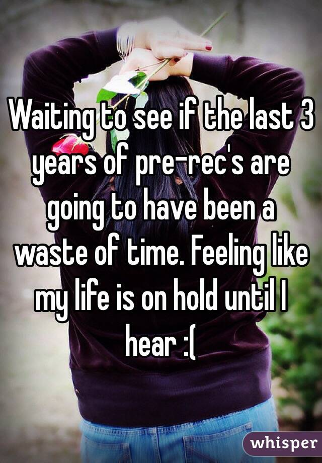 Waiting to see if the last 3 years of pre-rec's are going to have been a waste of time. Feeling like my life is on hold until I hear :(