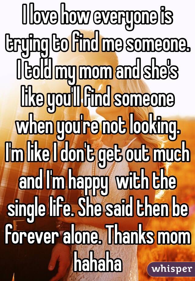 I love how everyone is trying to find me someone. I told my mom and she's like you'll find someone when you're not looking. I'm like I don't get out much and I'm happy  with the single life. She said then be forever alone. Thanks mom hahaha