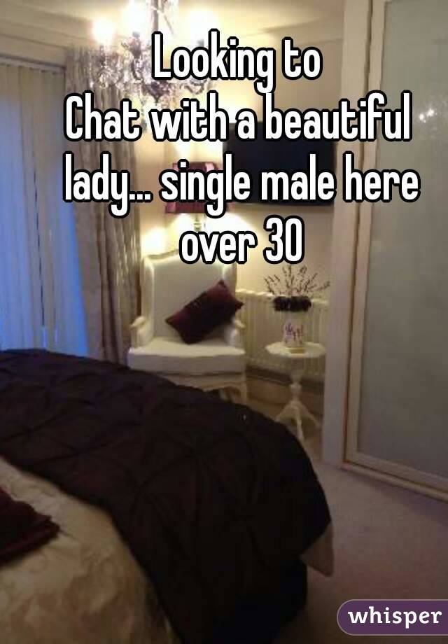 Looking to Chat with a beautiful lady... single male here over 30