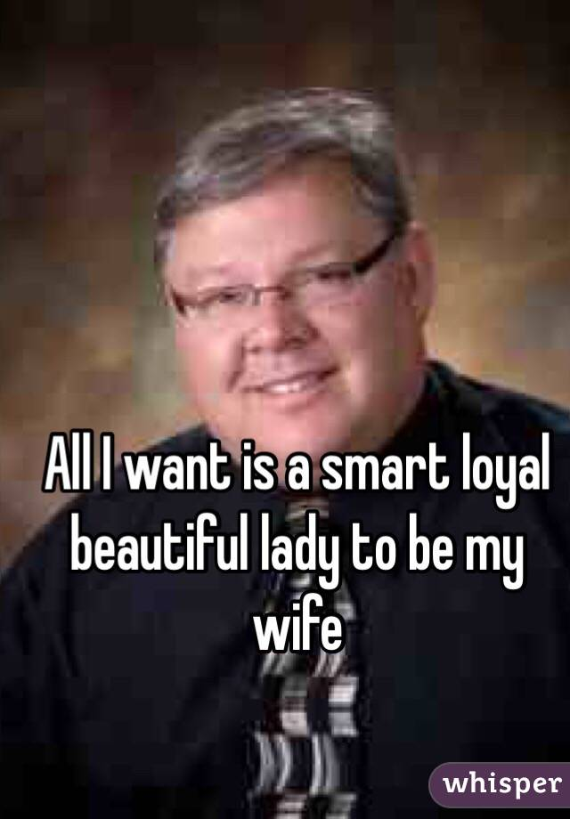 All I want is a smart loyal beautiful lady to be my wife