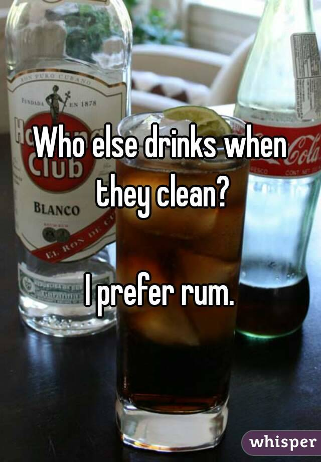 Who else drinks when they clean?  I prefer rum.