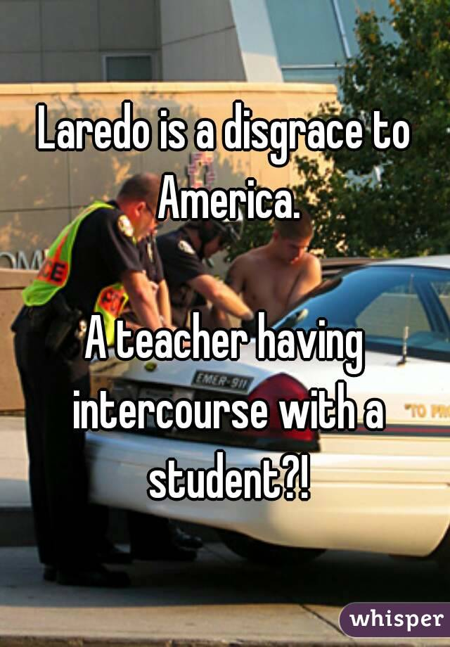 Laredo is a disgrace to America.  A teacher having intercourse with a student?!