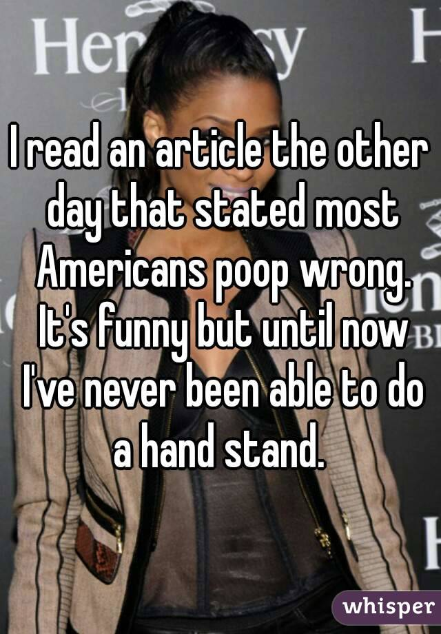 I read an article the other day that stated most Americans poop wrong. It's funny but until now I've never been able to do a hand stand.
