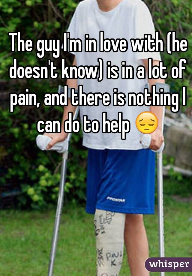 The guy I'm in love with (he doesn't know) is in a lot of pain, and there is nothing I can do to help 😔