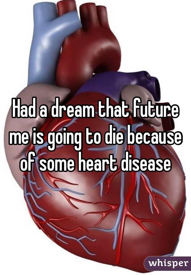 Had a dream that future me is going to die because of some heart disease