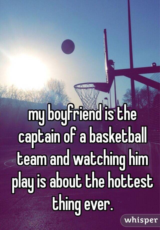 my boyfriend is the captain of a basketball team and watching him play is about the hottest thing ever.