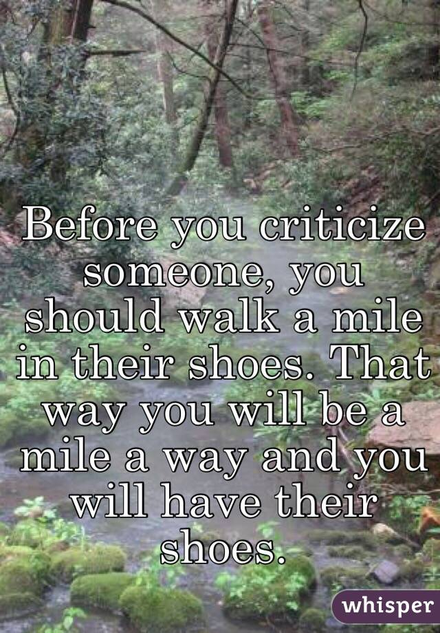Before you criticize someone, you should walk a mile in their shoes. That way you will be a mile a way and you will have their shoes.