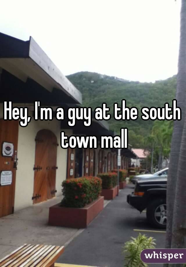 Hey, I'm a guy at the south town mall