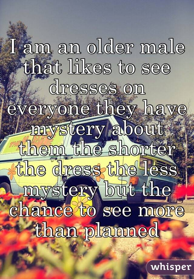 I am an older male that likes to see dresses on everyone they have mystery about them the shorter the dress the less mystery but the chance to see more than planned