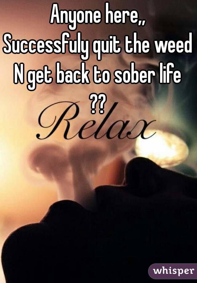 Anyone here,, Successfuly quit the weed N get back to sober life ??