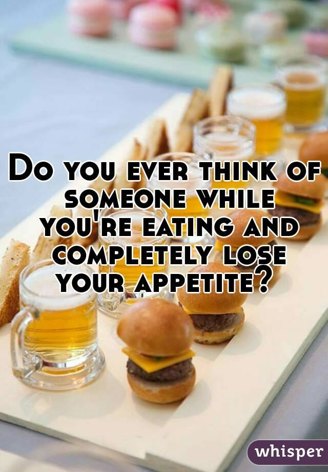 Do you ever think of someone while you're eating and completely lose your appetite?