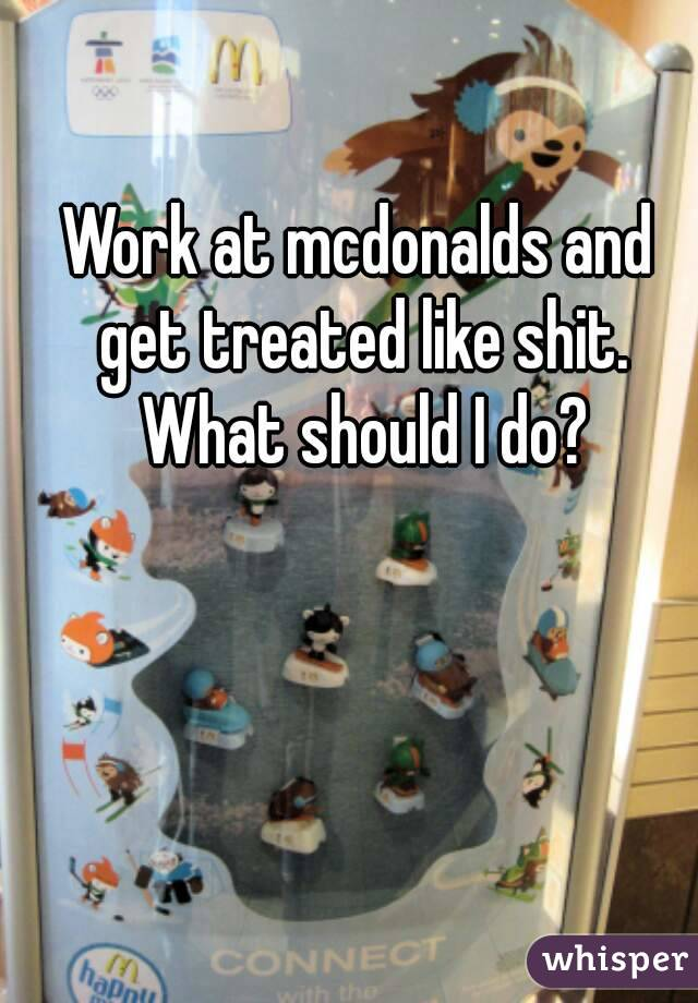 Work at mcdonalds and get treated like shit. What should I do?