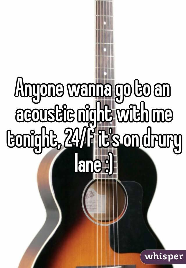 Anyone wanna go to an acoustic night with me tonight, 24/f it's on drury lane :)