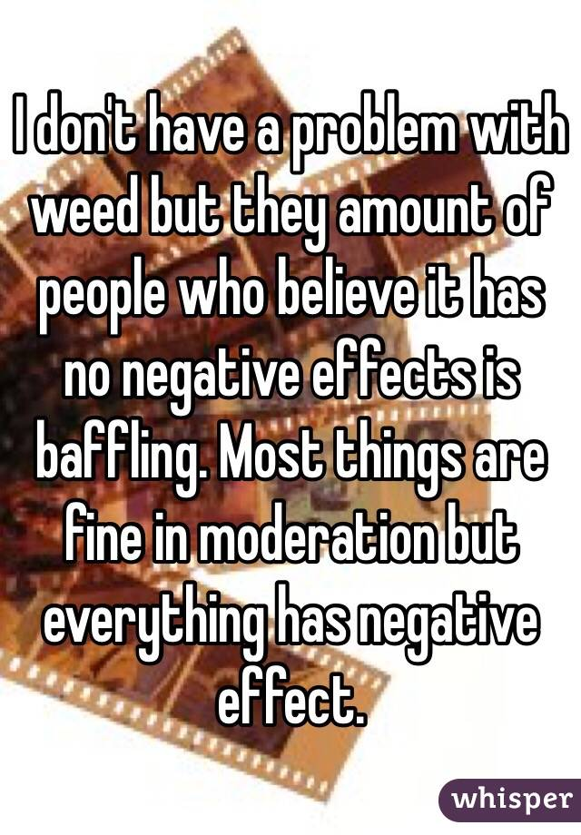 I don't have a problem with weed but they amount of people who believe it has no negative effects is baffling. Most things are fine in moderation but everything has negative effect.
