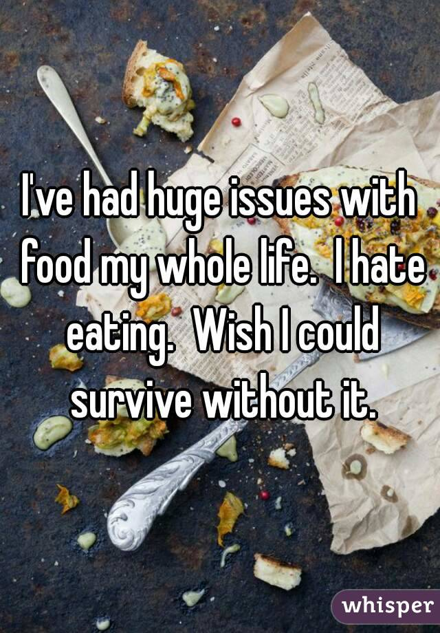 I've had huge issues with food my whole life.  l hate eating.  Wish I could survive without it.