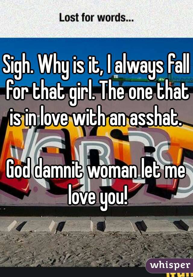 Sigh. Why is it, I always fall for that girl. The one that is in love with an asshat.   God damnit woman let me love you!
