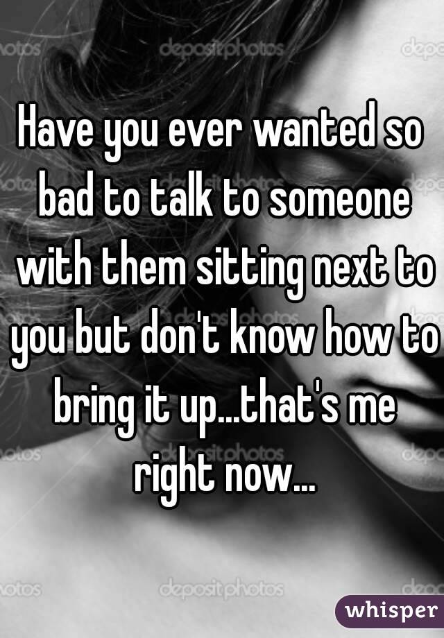 Have you ever wanted so bad to talk to someone with them sitting next to you but don't know how to bring it up...that's me right now...