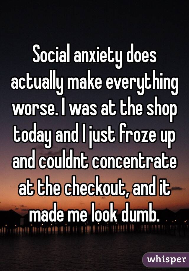 Social anxiety does actually make everything worse. I was at the shop today and I just froze up and couldnt concentrate at the checkout, and it made me look dumb.