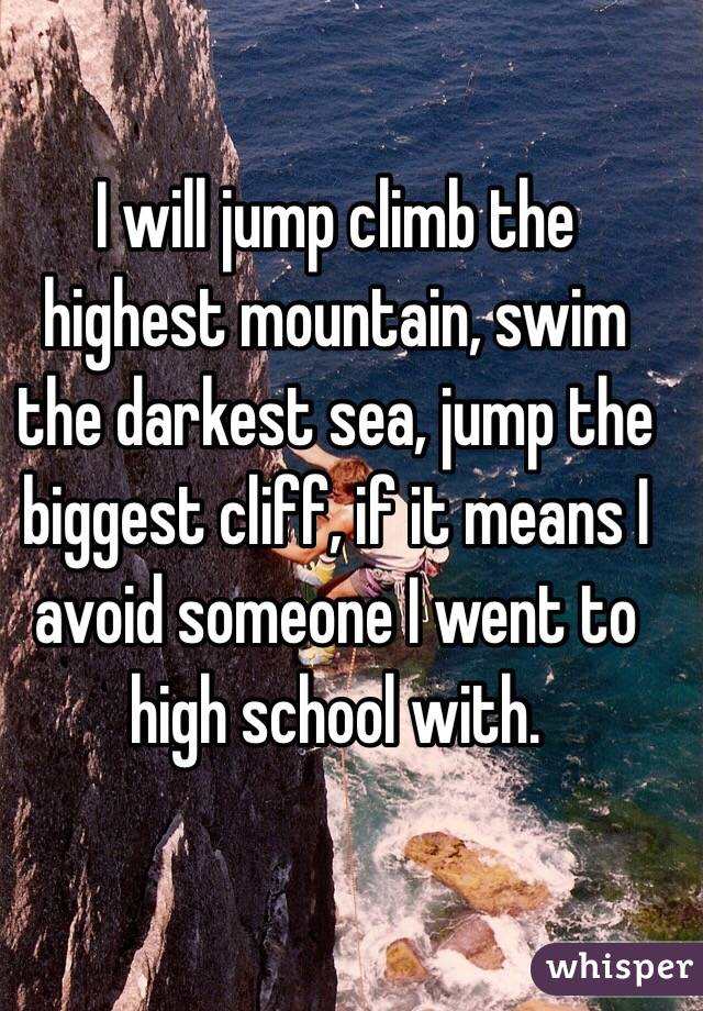 I will jump climb the highest mountain, swim the darkest sea, jump the biggest cliff, if it means I avoid someone I went to high school with.