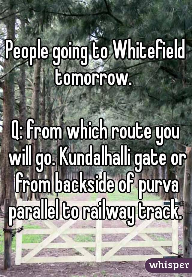 People going to Whitefield tomorrow.    Q: from which route you will go. Kundalhalli gate or from backside of purva parallel to railway track.