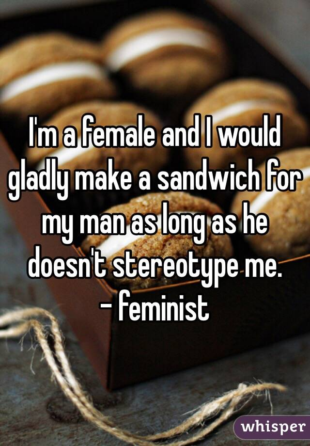 I'm a female and I would gladly make a sandwich for my man as long as he doesn't stereotype me.  - feminist