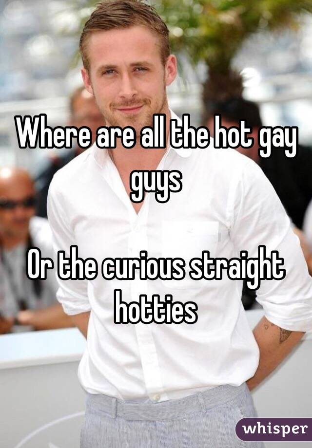 Where are all the hot gay guys   Or the curious straight hotties