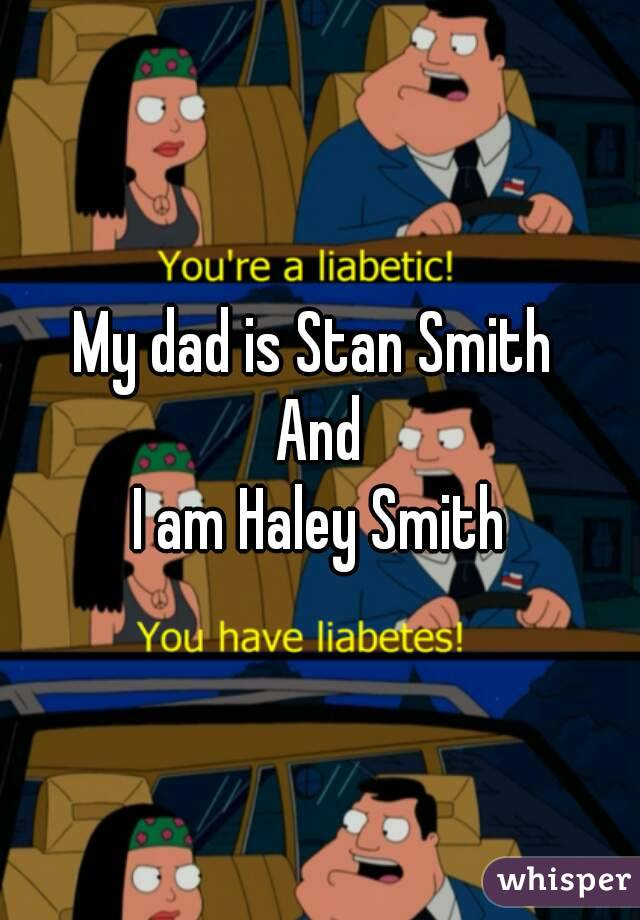 My dad is Stan Smith  And I am Haley Smith