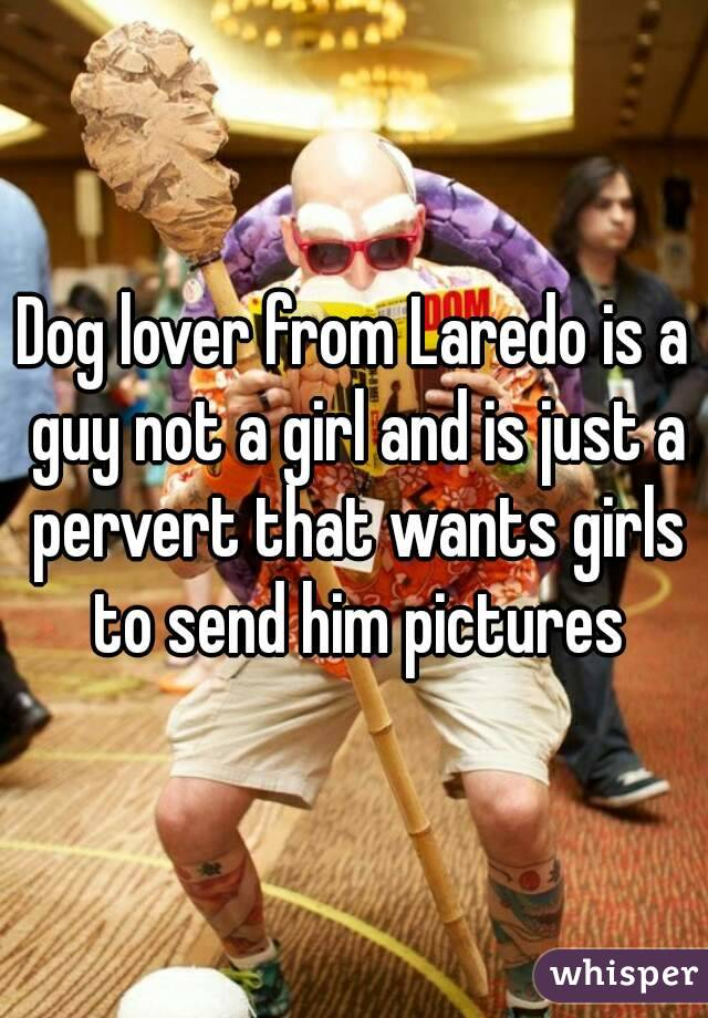 Dog lover from Laredo is a guy not a girl and is just a pervert that wants girls to send him pictures
