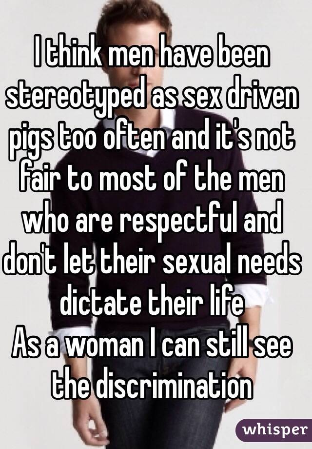 I think men have been stereotyped as sex driven pigs too often and it's not fair to most of the men who are respectful and don't let their sexual needs dictate their life As a woman I can still see the discrimination