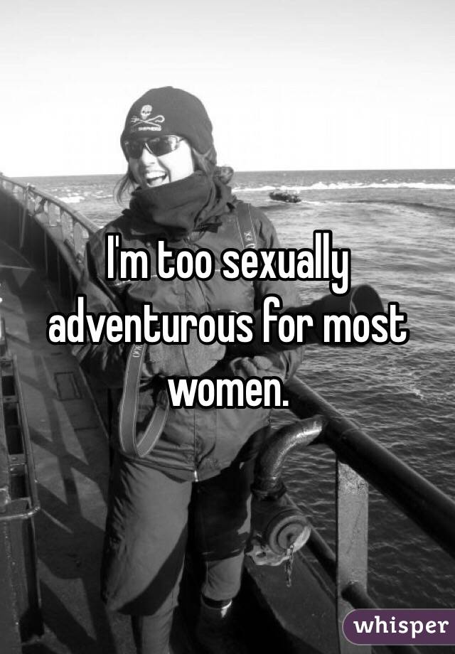I'm too sexually adventurous for most women.